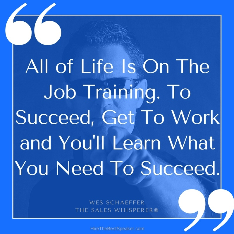 All_of_Life_Is_On_The_Job_Training._To_Succeed_Get_To_Work_and_Youll_Learn_What_You_Need_To_Succeed..jpg